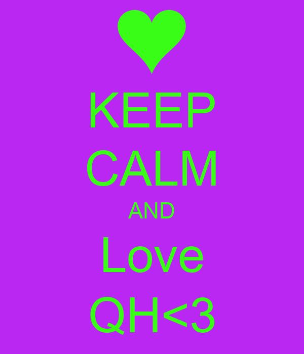 KEEP CALM AND Love QH<3