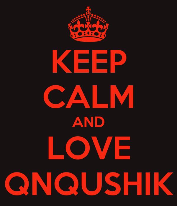KEEP CALM AND LOVE QNQUSHIK