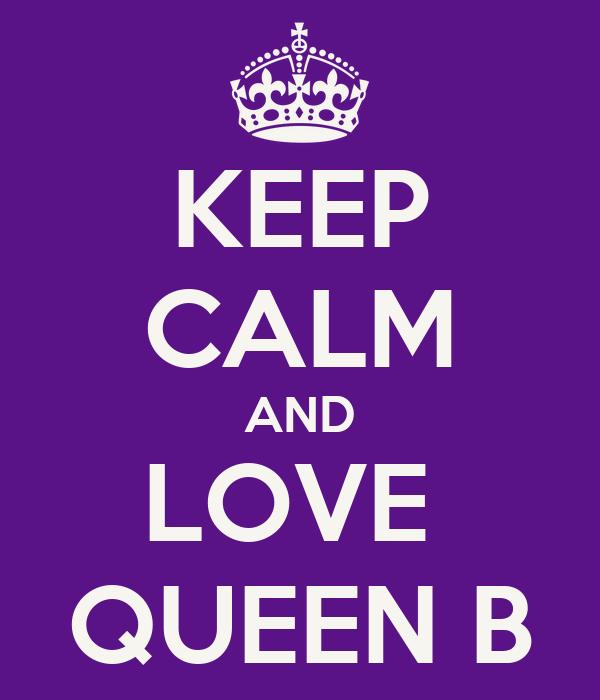 KEEP CALM AND LOVE  QUEEN B