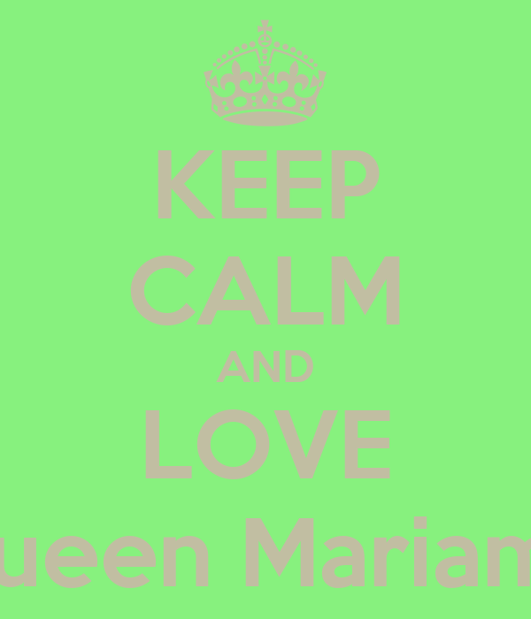 KEEP CALM AND LOVE Queen Mariamo