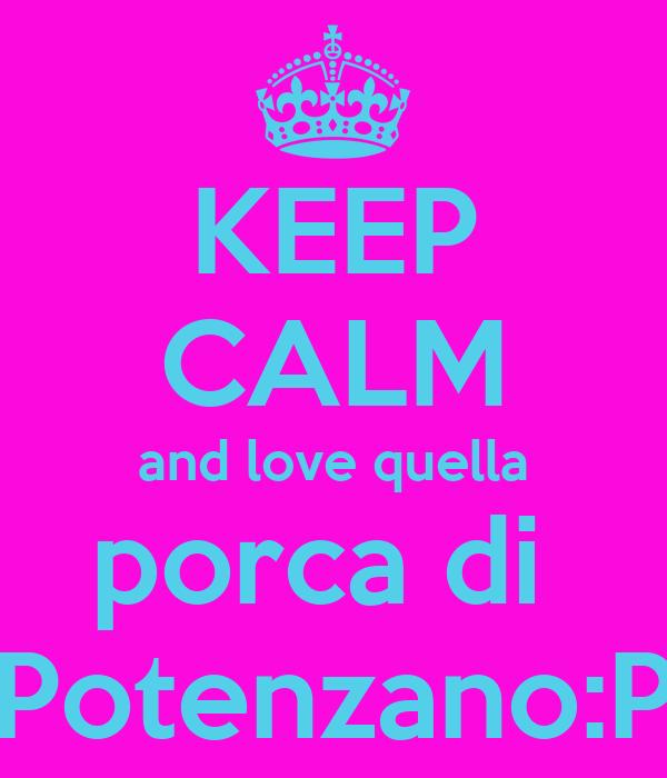 KEEP CALM and love quella porca di  Potenzano:P