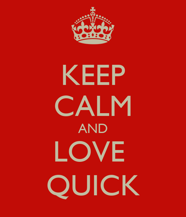 KEEP CALM AND LOVE  QUICK