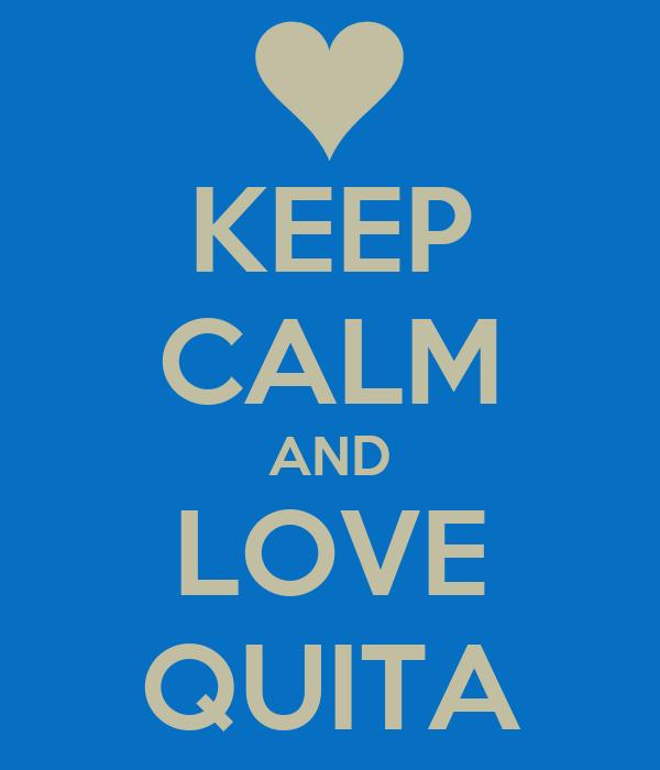 KEEP CALM AND LOVE QUITA