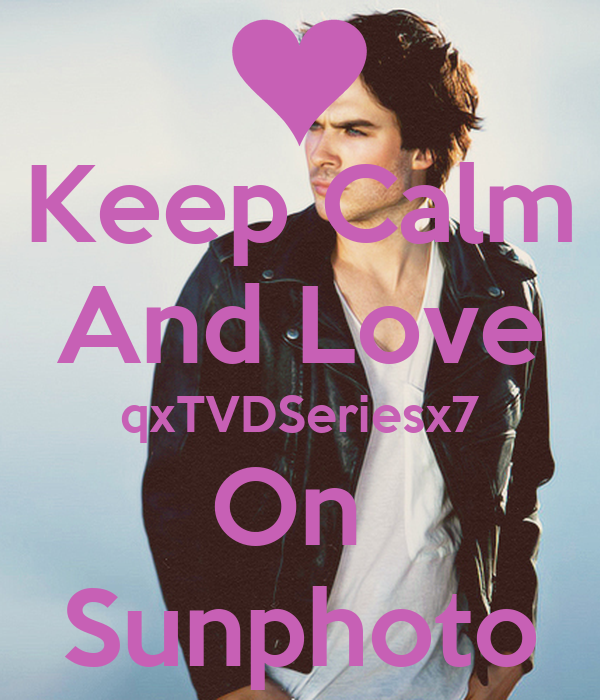 Keep Calm And Love qxTVDSeriesx7 On  Sunphoto
