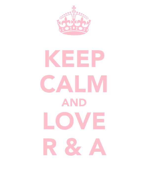 KEEP CALM AND LOVE R & A