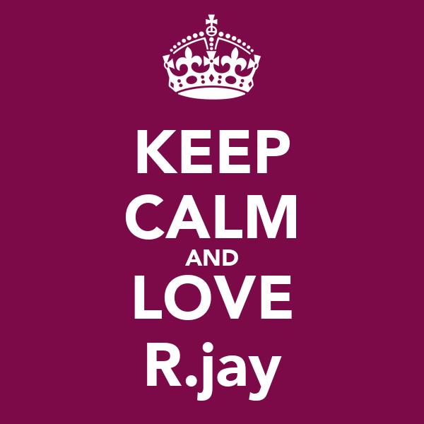 KEEP CALM AND LOVE R.jay