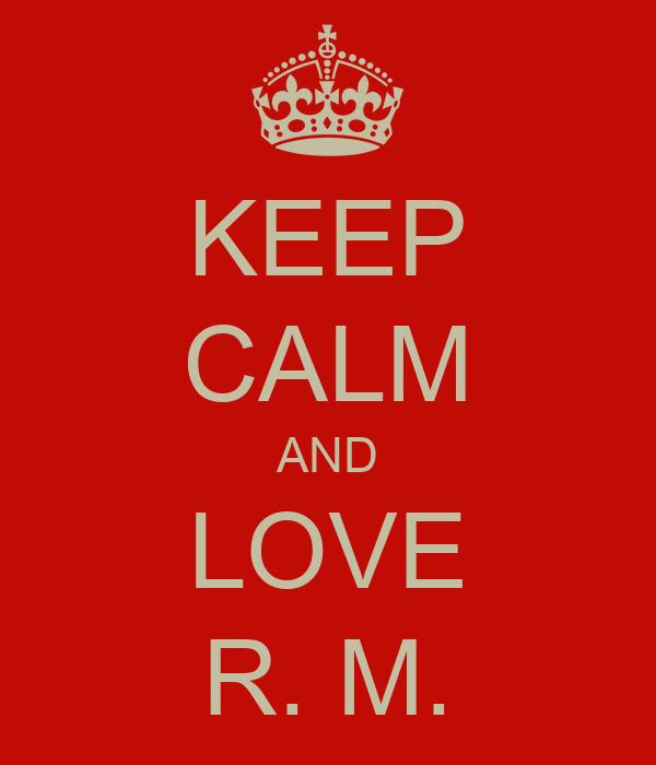 KEEP CALM AND LOVE R. M.