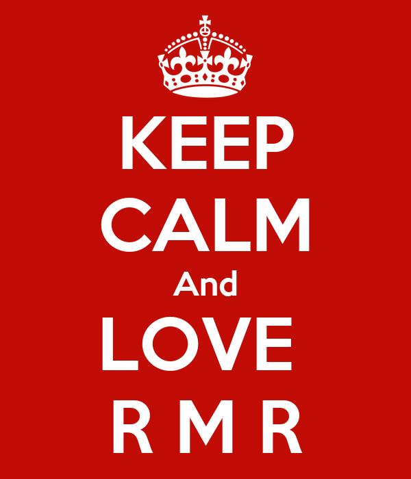KEEP CALM And LOVE  R M R
