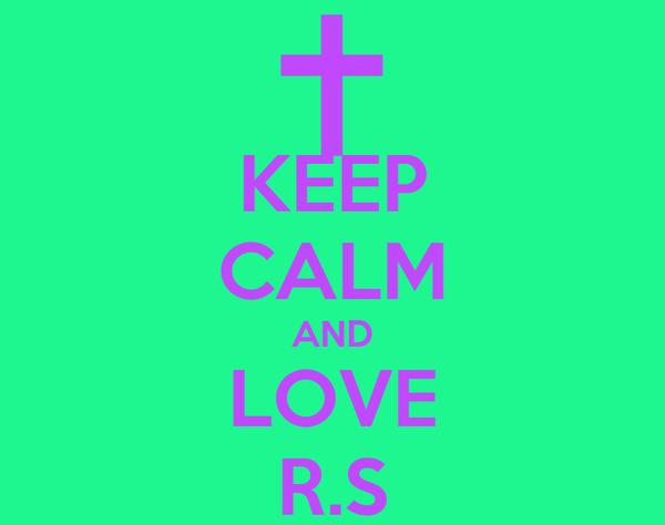 KEEP CALM AND LOVE R.S