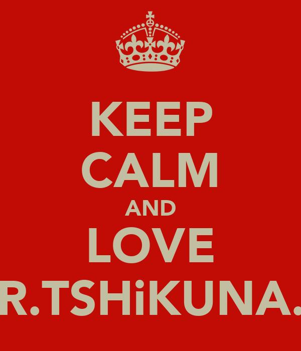 KEEP CALM AND LOVE R.TSHiKUNA.