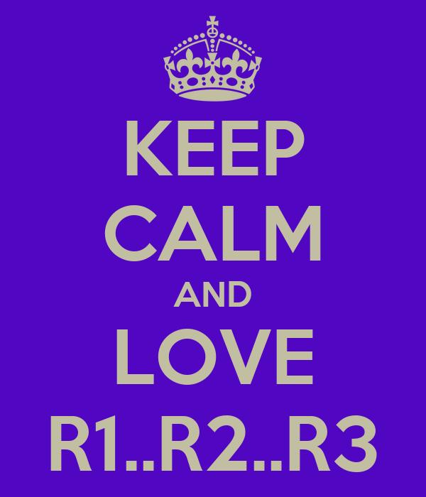 KEEP CALM AND LOVE R1..R2..R3