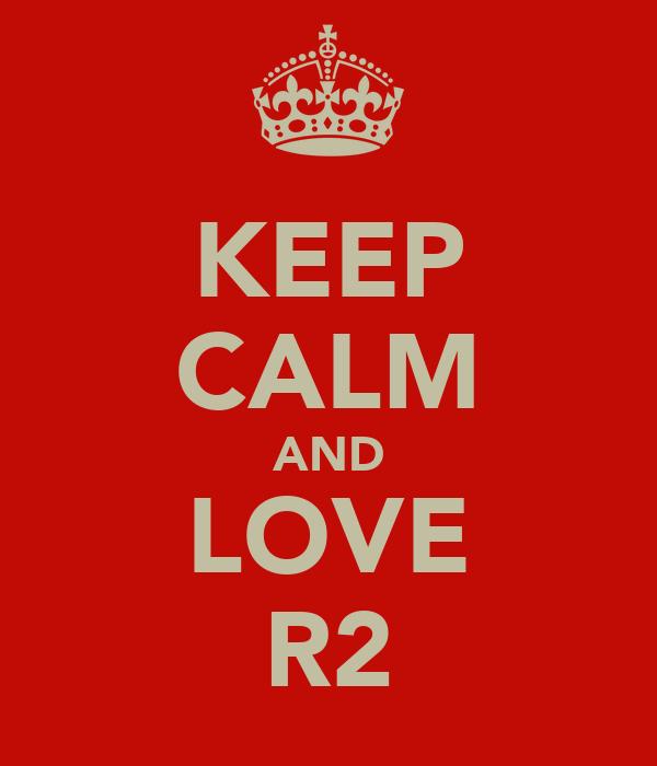 KEEP CALM AND LOVE R2