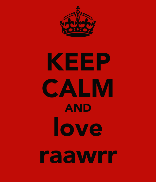 KEEP CALM AND love raawrr