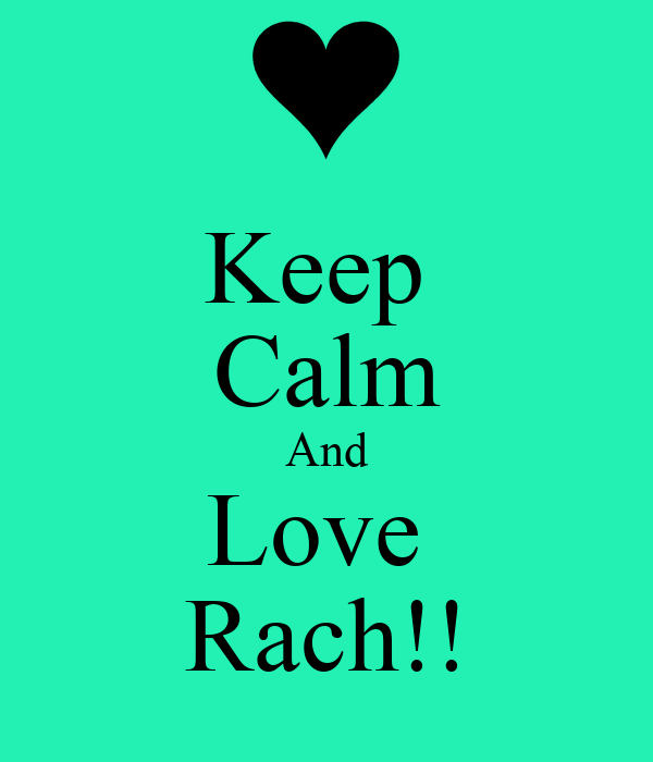 Keep  Calm And Love  Rach!!