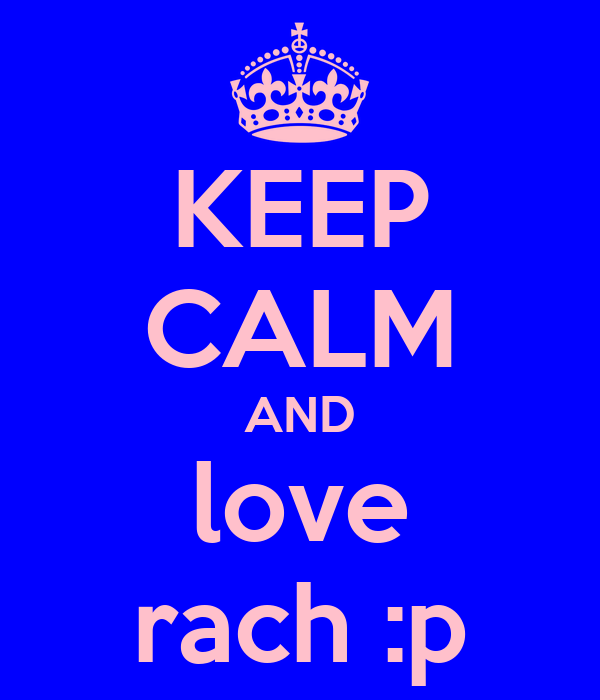 KEEP CALM AND love rach :p