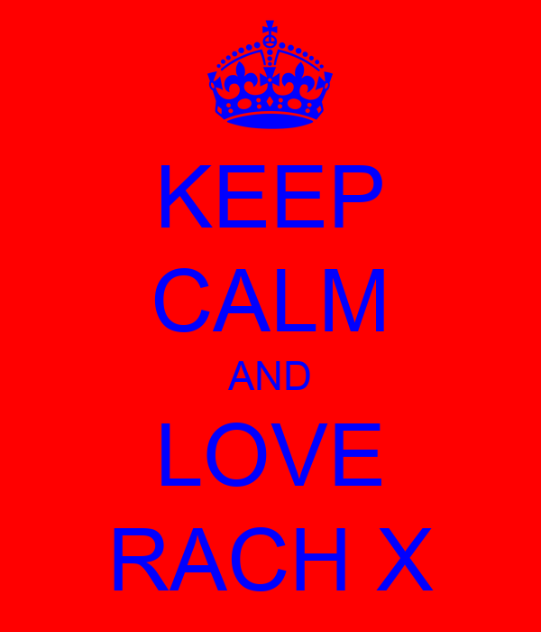 KEEP CALM AND LOVE RACH X