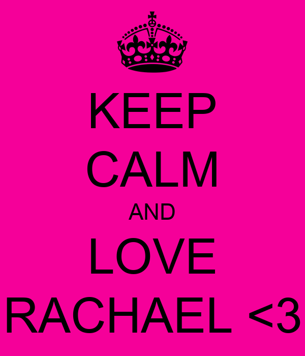 KEEP CALM AND LOVE RACHAEL <3