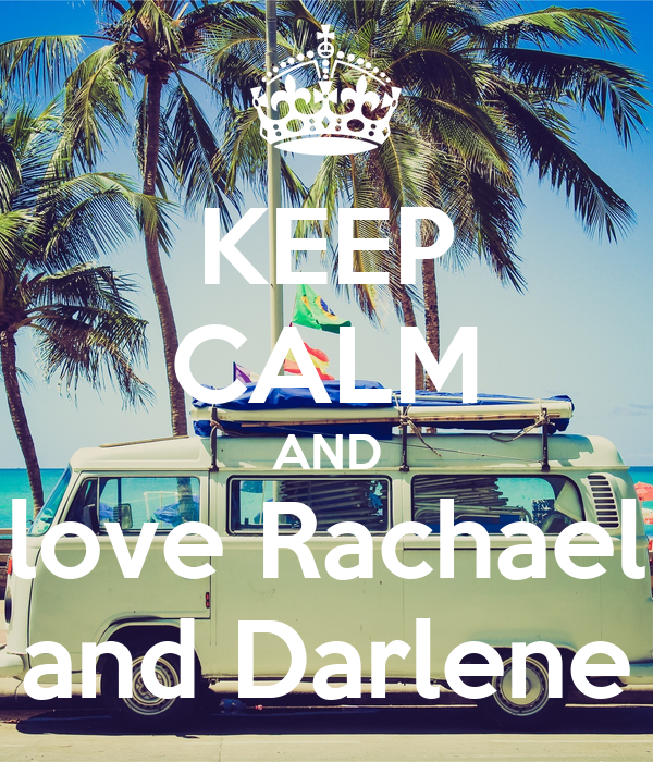 KEEP CALM AND love Rachael and Darlene