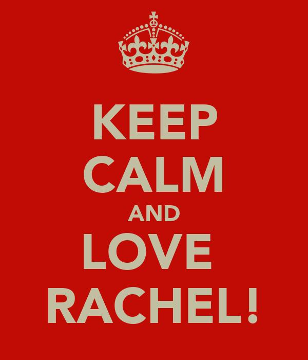 KEEP CALM AND LOVE  RACHEL!