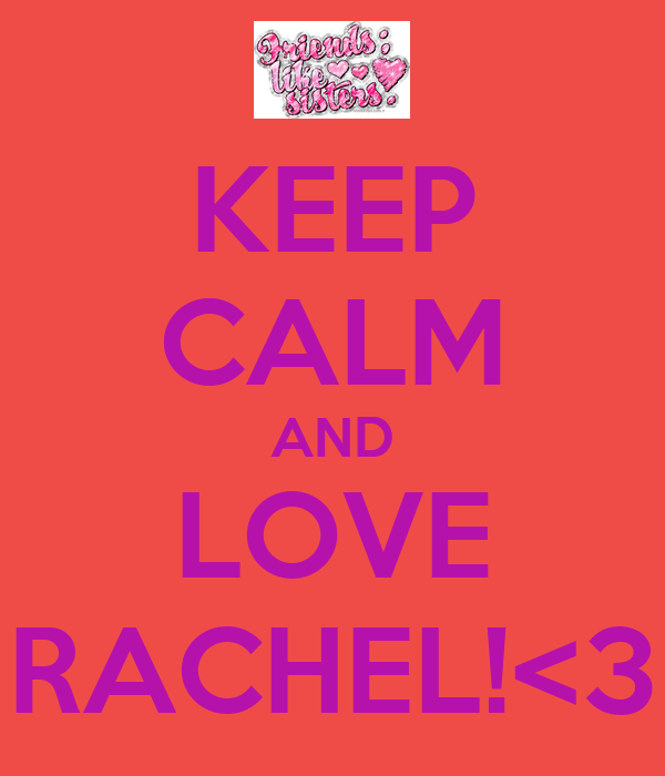 KEEP CALM AND LOVE RACHEL!<3