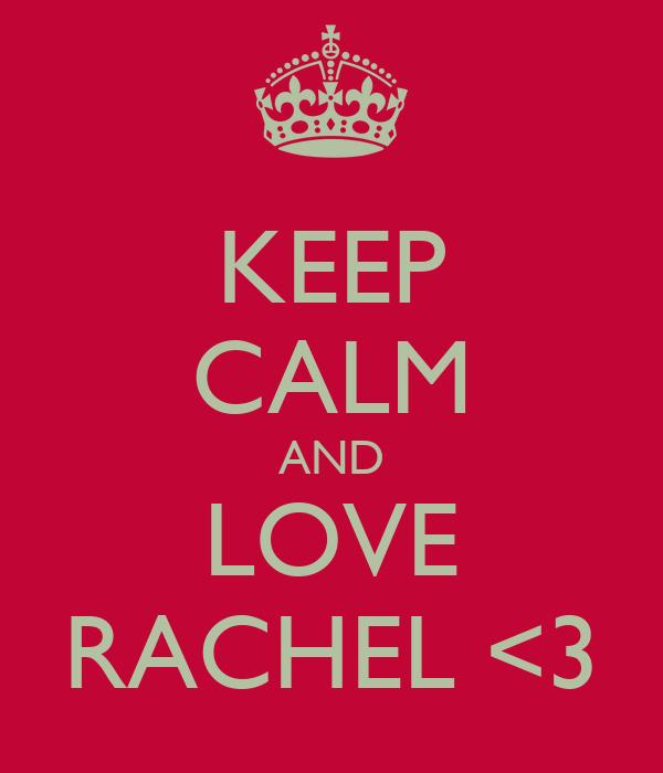 KEEP CALM AND LOVE RACHEL <3