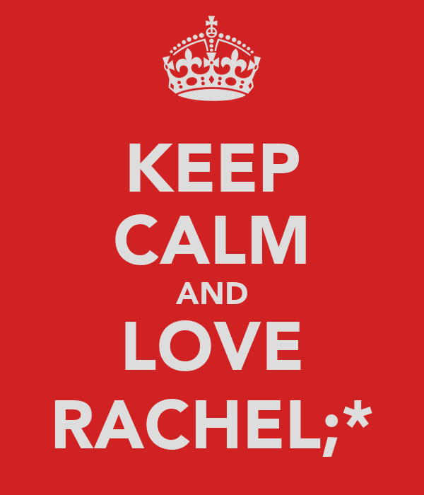 KEEP CALM AND LOVE RACHEL;*
