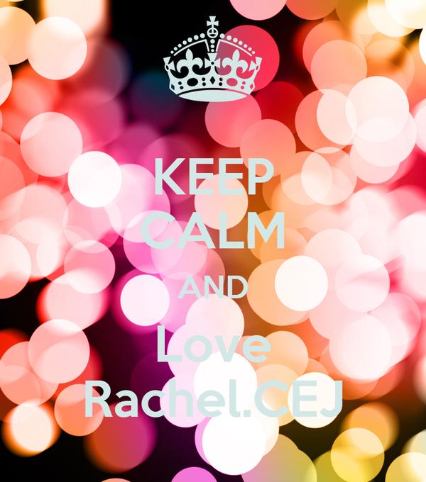 KEEP CALM AND Love Rachel.CEJ