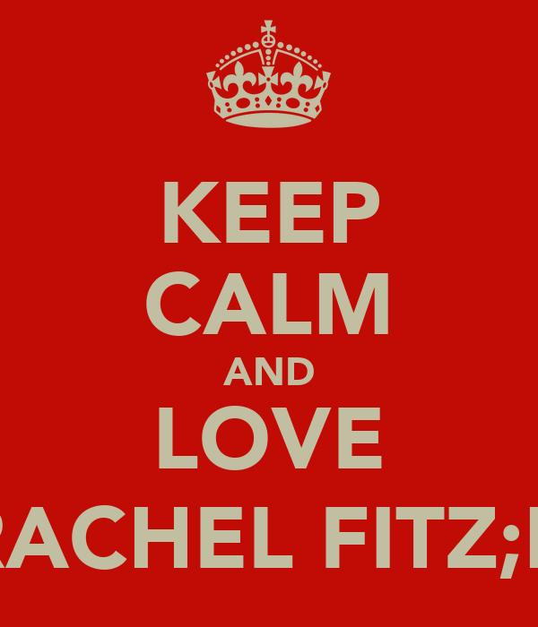 KEEP CALM AND LOVE RACHEL FITZ;D