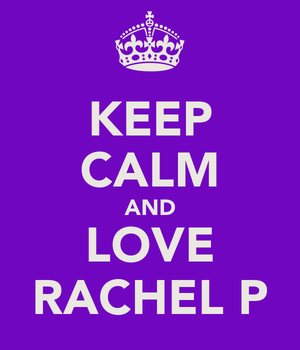 KEEP CALM AND LOVE RACHEL P
