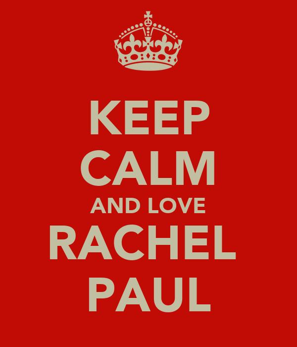 KEEP CALM AND LOVE RACHEL  PAUL