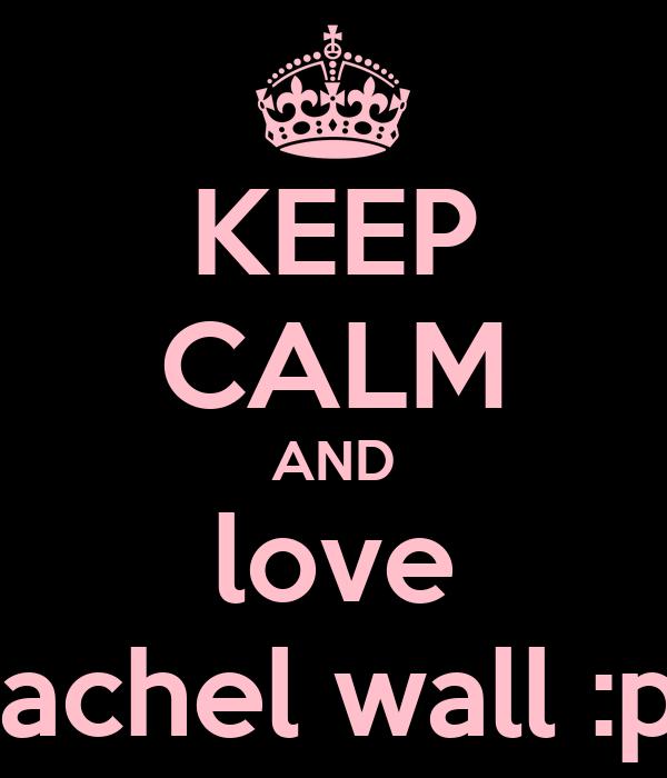 KEEP CALM AND love rachel wall :p