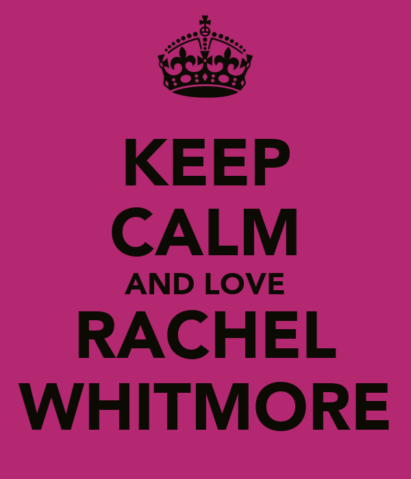 KEEP CALM AND LOVE RACHEL WHITMORE