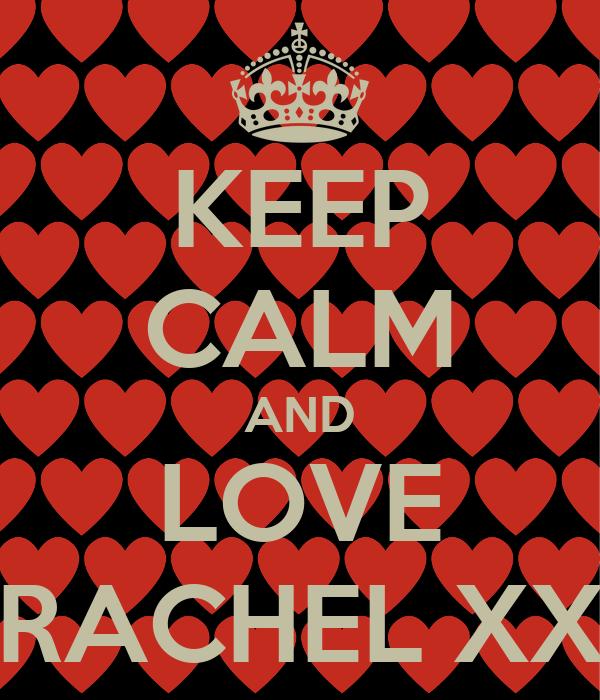 KEEP CALM AND LOVE RACHEL XX