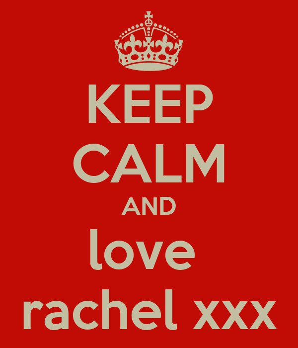 KEEP CALM AND love  rachel xxx