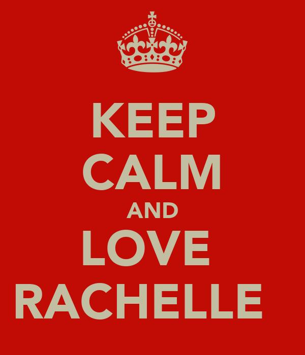 KEEP CALM AND LOVE  RACHELLE