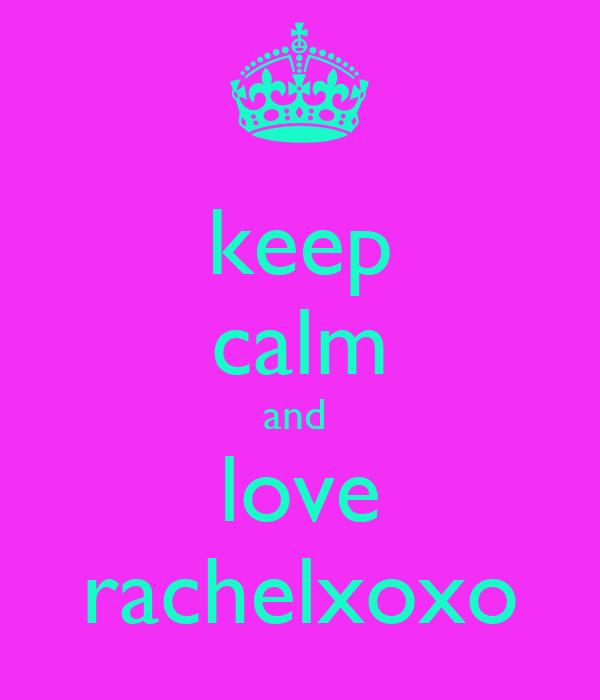 keep calm and  love rachelxoxo