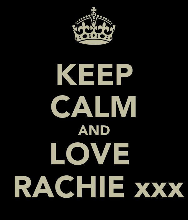 KEEP CALM AND LOVE   RACHIE xxx