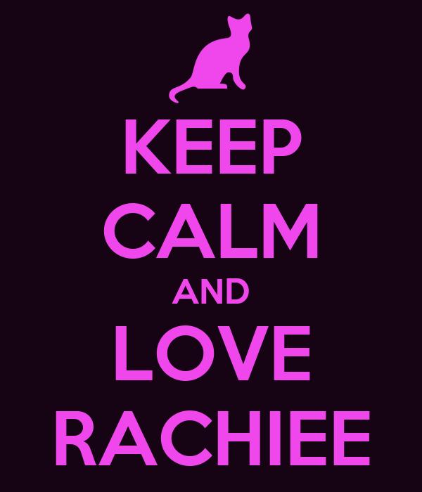 KEEP CALM AND LOVE RACHIEE