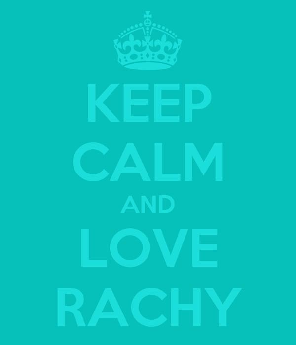 KEEP CALM AND LOVE RACHY