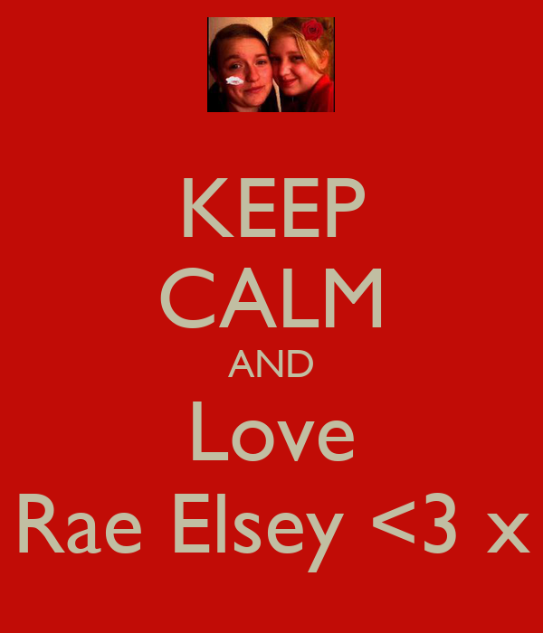 KEEP CALM AND Love Rae Elsey <3 x