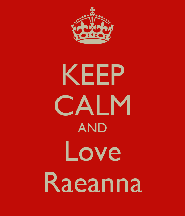 KEEP CALM AND Love Raeanna