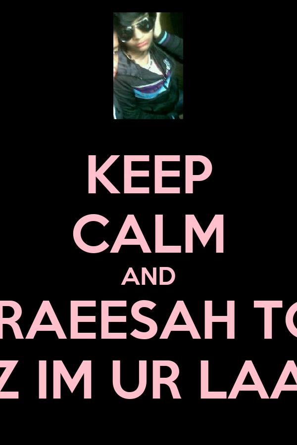KEEP CALM AND LOVE RAEESAH TOFFAR COZ IM UR LAANIE