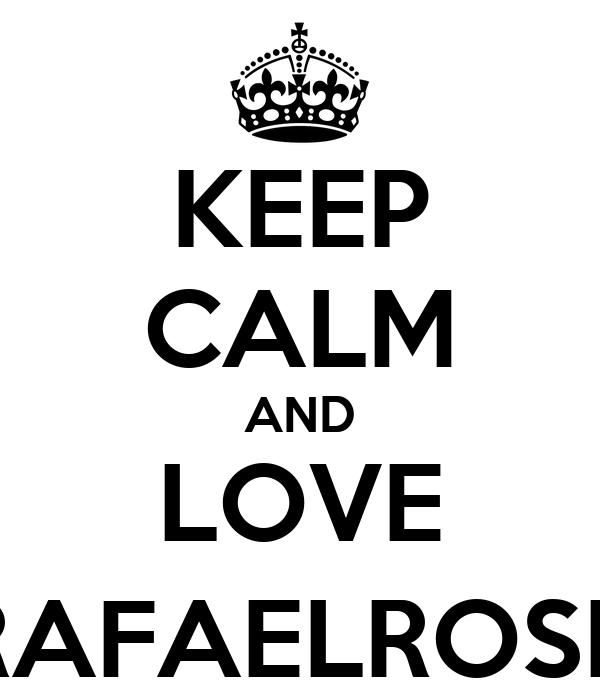 KEEP CALM AND LOVE @RAFAELROSELL