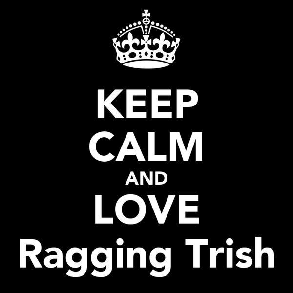 KEEP CALM AND LOVE Ragging Trish