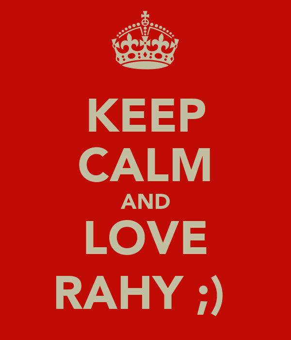 KEEP CALM AND LOVE RAHY ;)