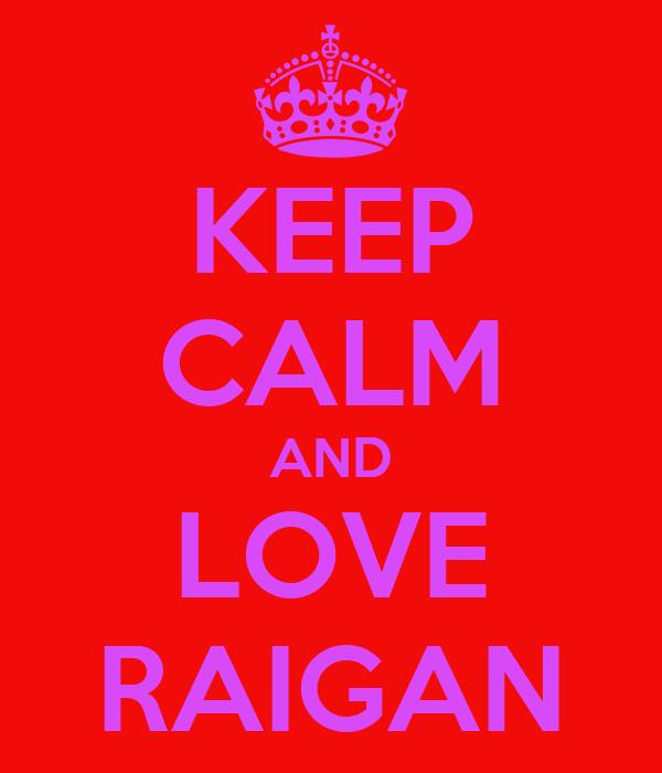 KEEP CALM AND LOVE RAIGAN
