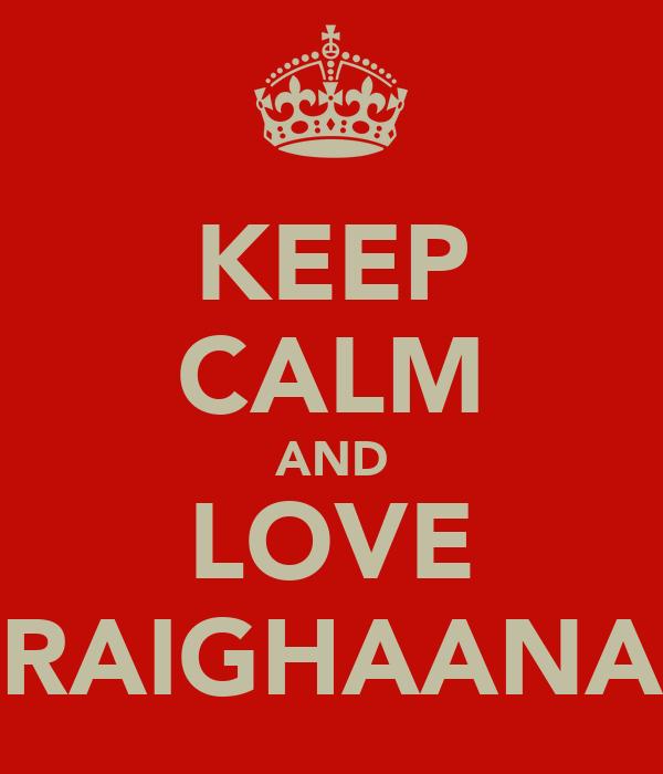 KEEP CALM AND LOVE RAIGHAANA