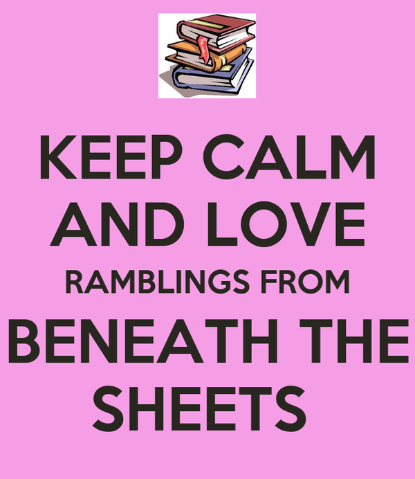 KEEP CALM AND LOVE RAMBLINGS FROM BENEATH THE SHEETS