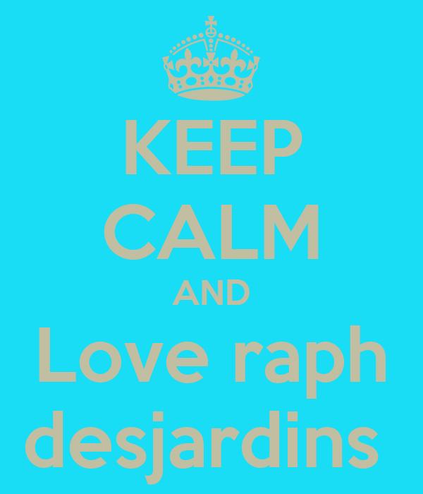 KEEP CALM AND Love raph desjardins