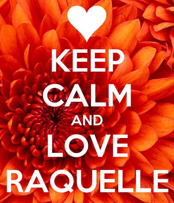 KEEP CALM AND LOVE RAQUELLE
